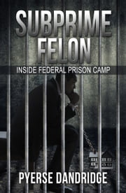 Subprime Felon: Inside Federal Prison Camp ebook by Pyerse Dandridge