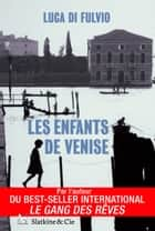 Les enfants de Venise - Par l'auteur du best-seller international Le Gang des rêves ! eBook par Luca di Fulvio, Françoise Brun