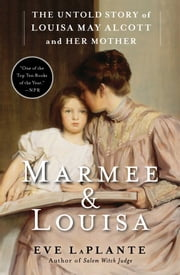 Marmee & Louisa - The Untold Story of Louisa May Alcott and Her Mother ebook by Eve LaPlante
