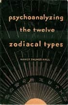 Psychoanalyzing the Twelve Zodiacal Types 電子書 by Manly Palmer Hall