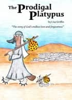 "The Prodigal Platypus - ""The story of God's endless love and forgiveness"" ebook by Lisa Griffin"