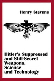 Hitler's Suppressed and Still-Secret Weapons ebook by Henry Stevens