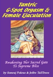 Tantric G-Spot Orgasm & Female Ejaculation: Awakening Her Sacred Gate To Supreme Bliss ebook by TallTrees, Jeffre