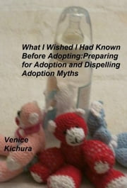 What I Wish I Had Known Before Adopting: Preparing for Adoption and Dispelling Adoption Myths ebook by Venice Kichura