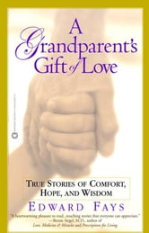 A Grandparent's Gift of Love - True Stories of Comfort, Hope, and Wisdom ebook by Edward Fays