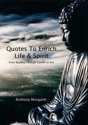 Quotes To Enrich Life & Spirit: From Buddha through Gandhi to Zen ebook by Anthony Morganti