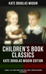 CHILDREN'S BOOK CLASSICS - Kate Douglas Wiggin Edition: 11 Novels & 120+ Short Stories, Fairy Tales, Fables & Poems for Children (Illustrated) - New Chronicles of Rebecca, A Summer in a Cañon, Polly Oliver's Problem, The Birds' Christmas Carol, The Romance of a Christmas Card, Timothy's Quest, The Fairy Ring, Golden Numbers and many more ebook by Kate Douglas Wiggin, Claude A. Shepperson