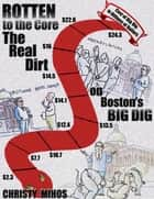Rotten to the Core: The Real Dirt on Boston's Big Dig ebook by Christy Mihos
