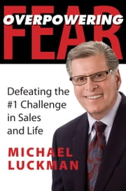 Overpowering Fear - Defeating the #1 Challenge in Sales and Life ebook by Michael Luckman