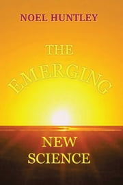 THE EMERGING NEW SCIENCE ebook by NOEL  HUNTLEY