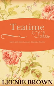 Teatime Tales - Short and Sweet Austen-Inspired Stories ebook by Leenie Brown