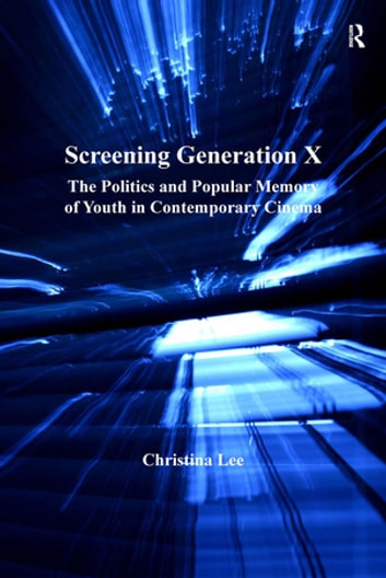 Screening Generation X - The Politics and Popular Memory of Youth in Contemporary Cinema ebook by Christina Lee