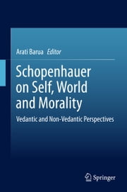 Schopenhauer on Self, World and Morality - Vedantic and Non-Vedantic Perspectives ebook by Arati Barua