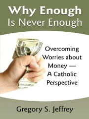 Why Enough Is Never Enough - Overcoming Worries about Money -- A Catholic Perspective ebook by Gregory Jeffrey
