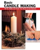 Basic Candle Making - All the Skills and Tools You Need to Get Started ebook by Eric Ebeling, Scott Ham, Alan Wycheck