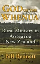 God of the Whenua: Rural Ministry in Aotearoa New Zealand ebook by Bill Bennett