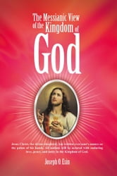 The Messianic View of the Kingdom of God - Jesus Christ, the divine shepherd, has written everyone's names on the palms of his hands. All nations will be secured with enduring love, peace, and unity in the Kingdom of God. ebook by Joseph O. Esin