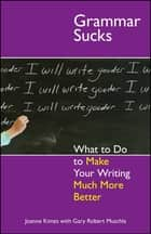 Grammar Sucks - What to Do to Make Your Writing Much More Better ebook by Joanne Kimes, Gary Robert Muschla