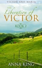 The Liberation of Victor - Victor and Maria (Amish Romance), #2 ebook by Anna King