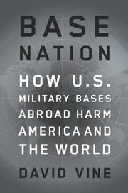 Base Nation - How U.S. Military Bases Abroad Harm America and the World ebook by David Vine