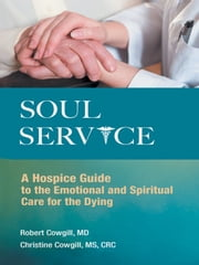 Soul Service - A Hospice Guide to the Emotional and Spiritual Care for the Dying ebook by Christine Cowgill MS CRC, Robert Cowgill MD