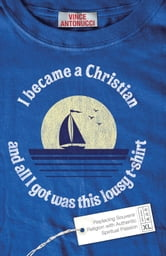 I Became a Christian and All I Got Was This Lousy T-Shirt ebook by Vince Antonucci