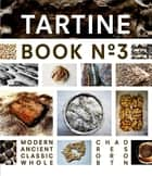 Tartine Book No. 3 - Modern Ancient Classic Whole ebook by Chad Robertson