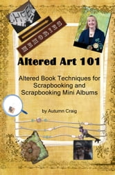 Altered Art 101 Altered Book Techniques for Scrapbooking and Scrapbooking Mini Albums ebook by Autumn Craig