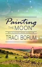 Painting the Moon ebook by Traci Borum