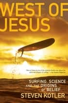 West of Jesus - Surfing, Science, and the Origins of Belief ebook by Steven Kotler