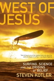 West of Jesus: Surfing, Science, and the Origins of Belief - Surfing, Science, and the Origins of Belief ebook by Steven Kotler
