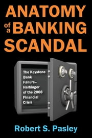Anatomy of a Banking Scandal - The Keystone Bank Failure-Harbinger of the 2008 Financial Crisis ebook by Robert S. Pasley