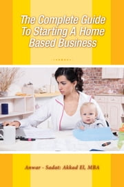 The Complete Guide To Starting A Home Based Business ebook by Anwar - Sadat: Akkad El, MBA