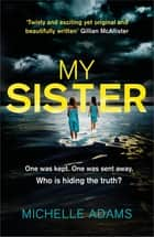 My Sister - an addictive psychological thriller with twists that grip you until the very last page ebook by Michelle Adams
