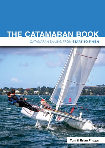 The Catamaran Book - Catamaran Sailing From Start to Finish ebook by Tom Phipps,Brian Phipps