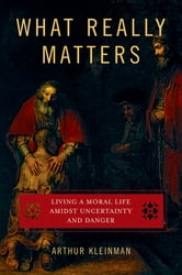 What Really Matters - Living a Moral Life amidst Uncertainty and Danger ebook by Arthur Kleinman, M.D.