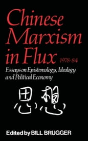 Chinese Marxism in Flux, 1978-84 - Essays on Epistemology, Ideology, and Political Economy 電子書籍 by Bill Brugger