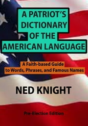 A Patriot's Dictionary of the American Language - A Faith-based Guide to Words, Phrases, and Famous Names ebook by Ned Knight