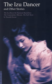 The Izu Dancer and Other Stories - The Counterfeiter, Obasute, The Full Moon ebook by Yasunari Kawabata,Yasushi Inoue