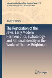 The Restoration of the Jews: Early Modern Hermeneutics, Eschatology, and National Identity in the Works of Thomas Brightman ebook by Andrew Crome