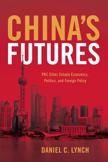 China's Futures - PRC Elites Debate Economics, Politics, and Foreign Policy ebook by Daniel C. Lynch