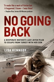 No Going Back: A desperate mother's last-ditch plan to escape from Turkey with her son ebook by Lisa Kennedy