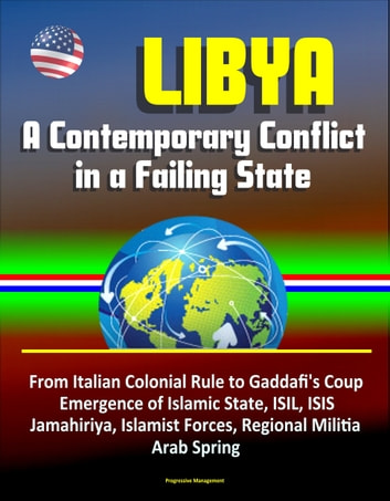 Libya: A Contemporary Conflict in a Failing State - From Italian Colonial Rule to Gaddafi's Coup, Emergence of Islamic State, ISIL, ISIS, Jamahiriya, Islamist Forces, Regional Militia, Arab Spring ebook by Progressive Management