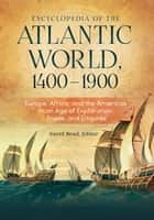 Encyclopedia of the Atlantic World, 1400–1900: Europe, Africa, and the Americas in An Age of Exploration, Trade, and Empires [2 volumes] ebook by