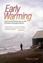 Early Warming - Crisis and Response in the Climate-Changed North ebook by Nancy Lord
