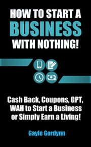 How to Start a Business with Nothing! - Cash Back, Coupons, GPT, WAH to Start a Business or Simply Earn a Living! ebook by Gayle Gordynn