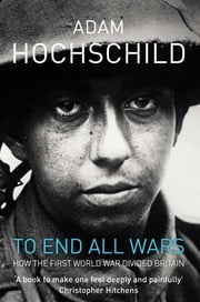 To End All Wars - How the First World War Divided Britain ebook by Adam Hochschild