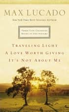 Lucado 3-in-1: Traveling Light, Not About Me, Love Worth Giving - Traveling Light, Not About Me, Love Worth Giving ebook by