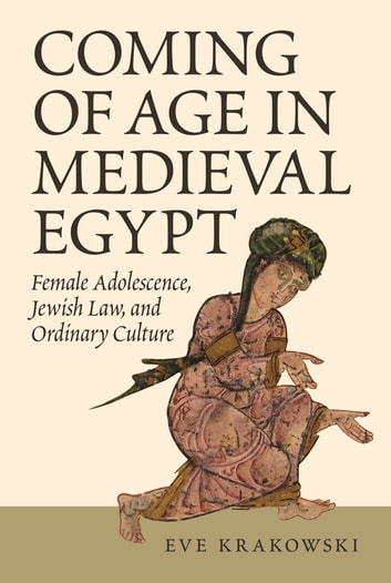 Coming of Age in Medieval Egypt - Female Adolescence, Jewish Law, and Ordinary Culture ebook by Eve Krakowski