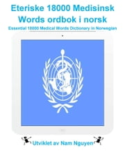 Eteriske 18000 Medisinsk Words ordbok i norsk - Essential 18000 Medical Words Dictionary in Norwegian ebook by Nam Nguyen